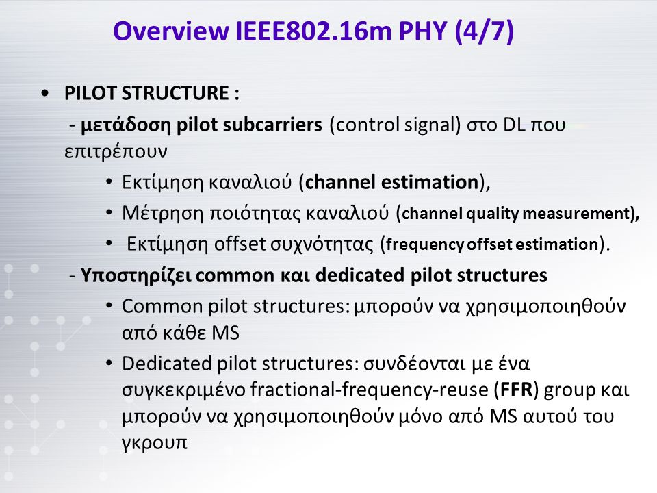 Overview IEEE802.16m PHY (4/7) PILOT STRUCTURE : - μετάδοση pilot subcarriers (control signal) στο DL που επιτρέπουν Εκτίμηση καναλιού (channel estimation), Μέτρηση ποιότητας καναλιού ( channel quality measurement), Εκτίμηση offset συχνότητας ( frequency offset estimation ).