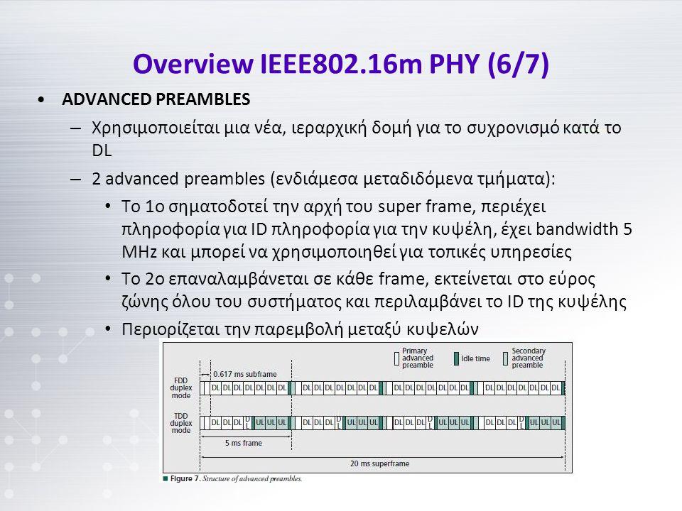 Overview IEEE802.16m PHY (6/7) ADVANCED PREAMBLES – Χρησιμοποιείται μια νέα, ιεραρχική δομή για το συχρονισμό κατά το DL – 2 advanced preambles (ενδιάμεσα μεταδιδόμενα τμήματα): To 1o σηματοδοτεί την αρχή του super frame, περιέχει πληροφορία για ID πληροφορία για την κυψέλη, έχει bandwidth 5 MHz και μπορεί να χρησιμοποιηθεί για τοπικές υπηρεσίες Το 2ο επαναλαμβάνεται σε κάθε frame, εκτείνεται στο εύρος ζώνης όλου του συστήματος και περιλαμβάνει το ID της κυψέλης Περιορίζεται την παρεμβολή μεταξύ κυψελών
