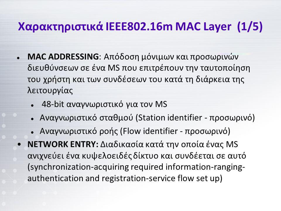 Χαρακτηριστικά IEEE802.16m MAC Layer (1/5) MAC ADDRESSING: Απόδοση μόνιμων και προσωρινών διευθύνσεων σε ένα MS που επιτρέπουν την ταυτοποίηση του χρήστη και των συνδέσεων του κατά τη διάρκεια της λειτουργίας 48-bit αναγνωριστικό για τον MS Αναγνωριστικό σταθμού (Station identifier - προσωρινό) Αναγνωριστικό ροής (Flow identifier - προσωρινό) NETWORK ENTRY: Διαδικασία κατά την οποία ένας MS ανιχνεύει ένα κυψελοειδές δίκτυο και συνδέεται σε αυτό (synchronization-acquiring required information-ranging- authentication and registration-service flow set up)