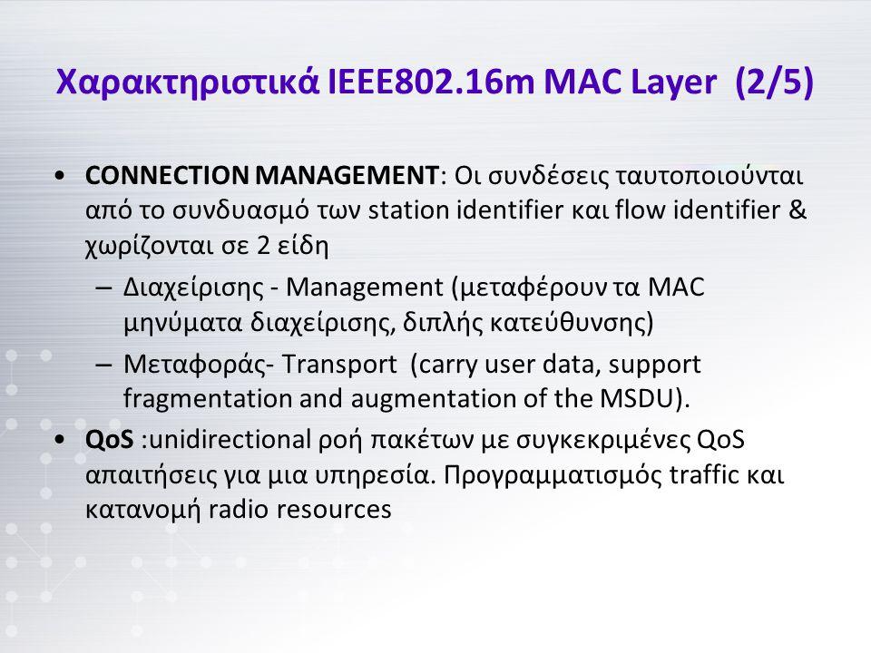 Χαρακτηριστικά IEEE802.16m MAC Layer (2/5) CONNECTION MANAGEMENT: Οι συνδέσεις ταυτοποιούνται από το συνδυασμό των station identifier και flow identifier & χωρίζονται σε 2 είδη – Διαχείρισης - Management (μεταφέρουν τα MAC μηνύματα διαχείρισης, διπλής κατεύθυνσης) – Μεταφοράς- Transport (carry user data, support fragmentation and augmentation of the MSDU).