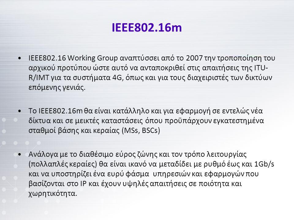 ΙΕΕΕ802.16m IEEE802.16 Working Group αναπτύσσει από το 2007 την τροποποίηση του αρχικού προτύπου ώστε αυτό να ανταποκριθεί στις απαιτήσεις της ΙΤU- R/IMT για τα συστήματα 4G, όπως και για τους διαχειριστές των δικτύων επόμενης γενιάς.