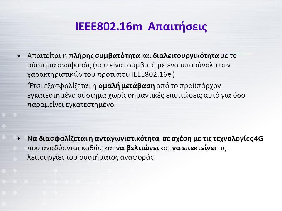 ΙΕΕΕ802.16m Απαιτήσεις Απαιτείται η πλήρης συμβατότητα και διαλειτουργικότητα με το σύστημα αναφοράς (που είναι συμβατό με ένα υποσύνολο των χαρακτηριστικών του προτύπου ΙΕΕΕ802.16e ) 'Έτσι εξασφαλίζεται η ομαλή μετάβαση από το προϋπάρχον εγκατεστημένο σύστημα χωρίς σημαντικές επιπτώσεις αυτό για όσο παραμείνει εγκατεστημένο Να διασφαλίζεται η ανταγωνιστικότητα σε σχέση με τις τεχνολογίες 4G που αναδύονται καθώς και να βελτιώνει και να επεκτείνει τις λειτουργίες του συστήματος αναφοράς
