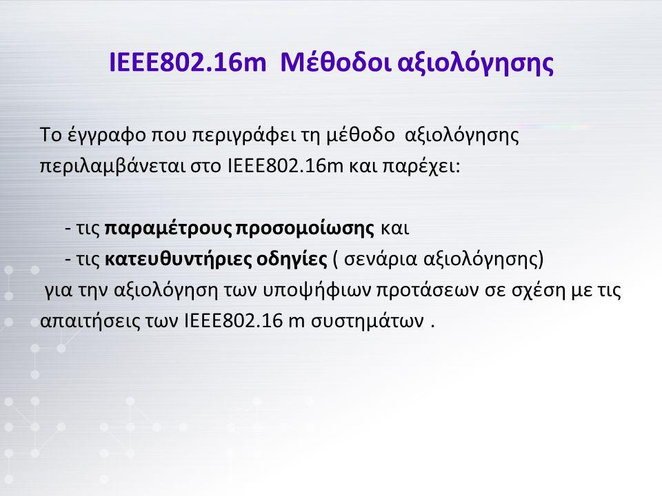 ΙΕΕΕ802.16m Μέθοδοι αξιολόγησης Το έγγραφο που περιγράφει τη μέθοδο αξιολόγησης περιλαμβάνεται στο ΙΕΕΕ802.16m και παρέχει: - τις παραμέτρους προσομοίωσης και - τις κατευθυντήριες οδηγίες ( σενάρια αξιολόγησης) για την αξιολόγηση των υποψήφιων προτάσεων σε σχέση με τις απαιτήσεις των ΙΕΕΕ802.16 m συστημάτων.
