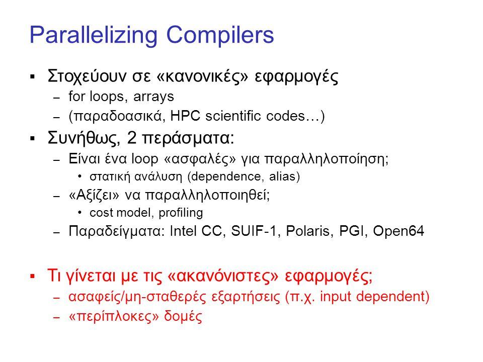 Parallelizing Compilers  Στοχεύουν σε «κανονικές» εφαρμογές – for loops, arrays – (παραδοασικά, HPC scientific codes…)  Συνήθως, 2 περάσματα: – Είναι ένα loop «ασφαλές» για παραλληλοποίηση; στατική ανάλυση (dependence, alias) – «Αξίζει» να παραλληλοποιηθεί; cost model, profiling – Παραδείγματα: Intel CC, SUIF-1, Polaris, PGI, Open64  Τι γίνεται με τις «ακανόνιστες» εφαρμογές; – ασαφείς/μη-σταθερές εξαρτήσεις (π.χ.