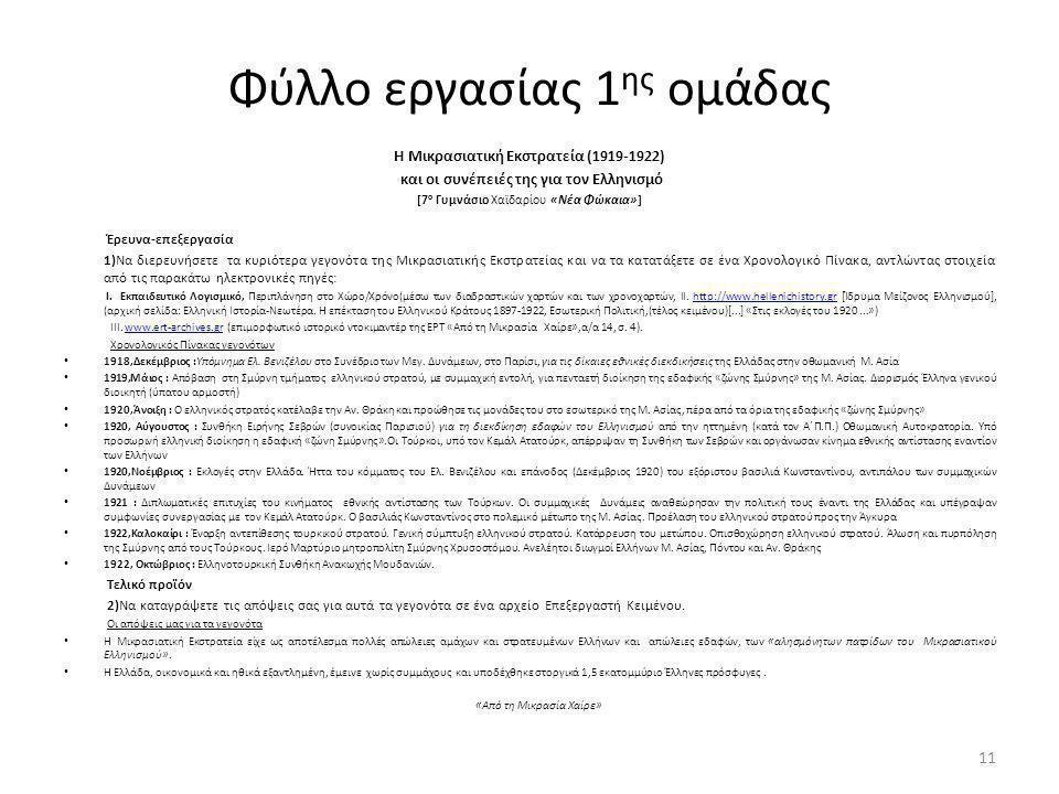 Φύλλο εργασίας 1 ης ομάδας Η Μικρασιατική Εκστρατεία (1919-1922) και οι συνέπειές της για τον Ελληνισμό [7 ο Γυμνάσιο Χαϊδαρίου «Νέα Φώκαια»] Έρευνα-επεξεργασία 1)Να διερευνήσετε τα κυριότερα γεγονότα της Μικρασιατικής Εκστρατείας και να τα κατατάξετε σε ένα Χρονολογικό Πίνακα, αντλώντας στοιχεία από τις παρακάτω ηλεκτρονικές πηγές: I.