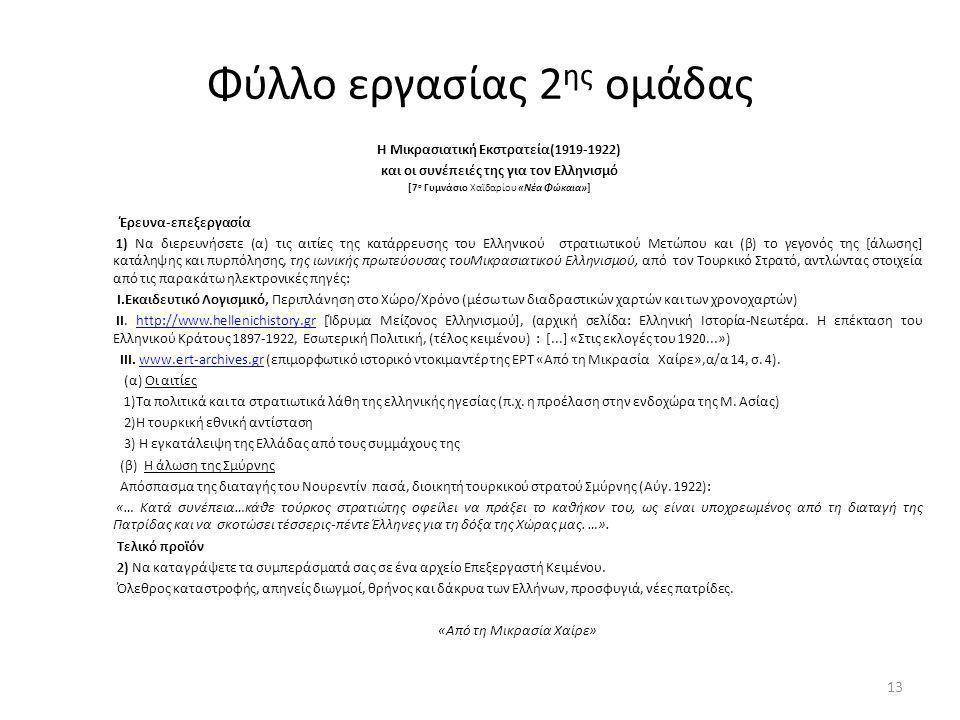 Φύλλο εργασίας 2 ης ομάδας Η Μικρασιατική Εκστρατεία(1919-1922) και οι συνέπειές της για τον Ελληνισμό [7 ο Γυμνάσιο Χαϊδαρίου «Νέα Φώκαια»] Έρευνα-επεξεργασία 1) Να διερευνήσετε (α) τις αιτίες της κατάρρευσης του Ελληνικού στρατιωτικού Μετώπου και (β) το γεγονός της [άλωσης] κατάληψης και πυρπόλησης, της ιωνικής πρωτεύουσας τουΜικρασιατικού Ελληνισμού, από τον Τουρκικό Στρατό, αντλώντας στοιχεία από τις παρακάτω ηλεκτρονικές πηγές: I.Εκαιδευτικό Λογισμικό, Περιπλάνηση στο Χώρο/Χρόνο (μέσω των διαδραστικών χαρτών και των χρονοχαρτών) II.