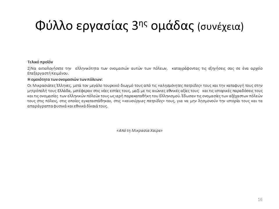 Φύλλο εργασίας 3 ης ομάδας (συνέχεια) Τελικό προϊόν 2)Να αιτιολογήσετε την ελληνικότητα των ονομασιών αυτών των πόλεων, καταγράφοντας τις εξηγήσεις σας σε ένα αρχείο Επεξεργαστή Κειμένου.