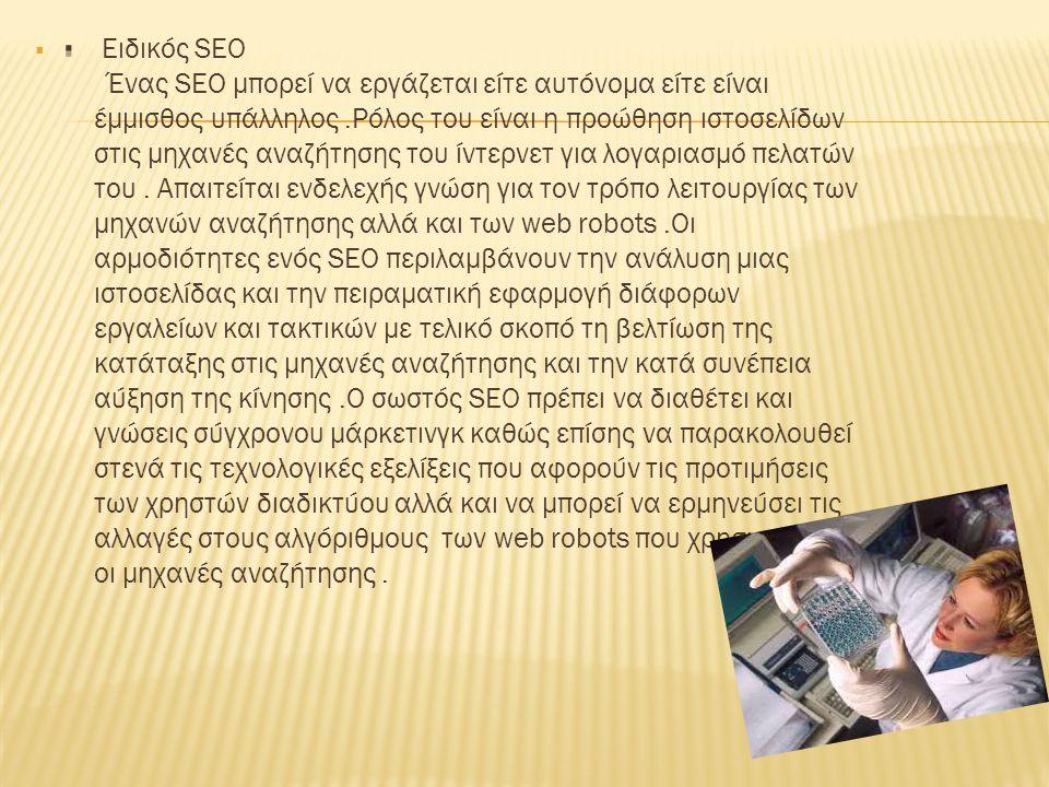  Ειδικός SEO Ένας SEO μπορεί να εργάζεται είτε αυτόνομα είτε είναι έμμισθος υπάλληλος.Ρόλος του είναι η προώθηση ιστοσελίδων στις μηχανές αναζήτησης του ίντερνετ για λογαριασμό πελατών του.