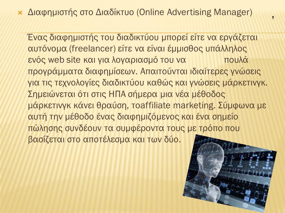  Διαφημιστής στο Διαδίκτυο (Online Advertising Manager) Ένας διαφημιστής του διαδικτύου μπορεί είτε να εργάζεται αυτόνομα (freelancer) είτε να είναι έμμισθος υπάλληλος ενός web site και για λογαριασμό του να πουλά προγράμματα διαφημίσεων.