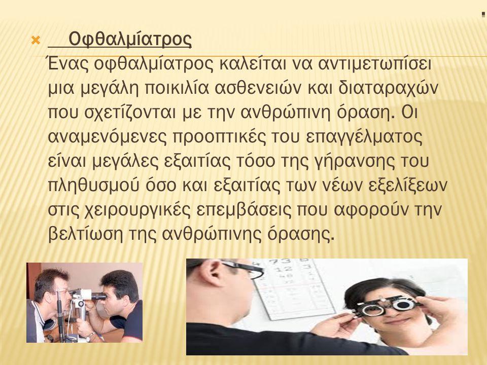  Οφθαλμίατρος Ένας οφθαλμίατρος καλείται να αντιμετωπίσει μια μεγάλη ποικιλία ασθενειών και διαταραχών που σχετίζονται με την ανθρώπινη όραση.