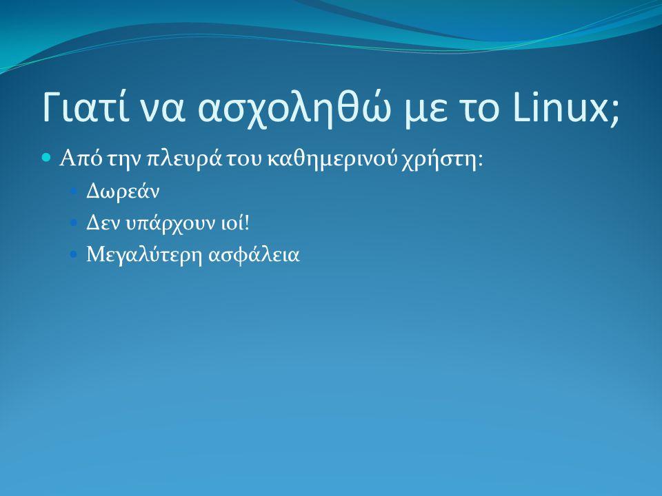 Γιατί να ασχοληθώ με το Linux; Από την πλευρά του καθημερινού χρήστη: Δωρεάν Δεν υπάρχουν ιοί.
