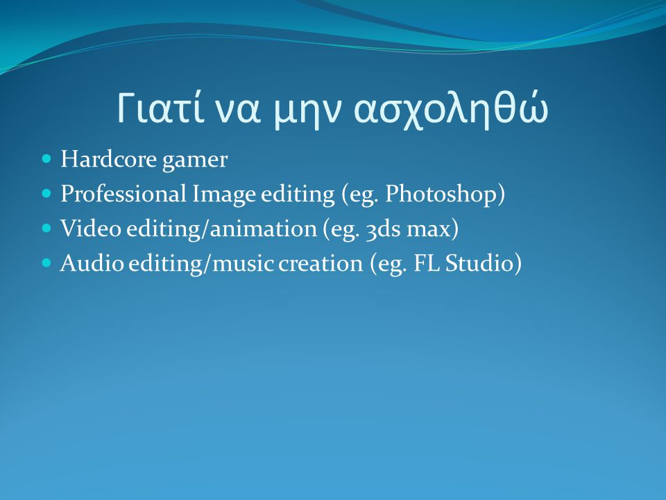 Γιατί να μην ασχοληθώ Hardcore gamer Professional Image editing (eg. Photoshop) Video editing/animation (eg. 3ds max) Audio editing/music creation (eg