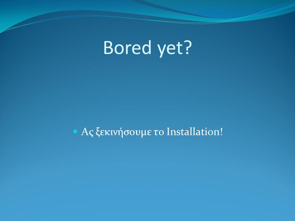 Bored yet Ας ξεκινήσουμε το Installation!
