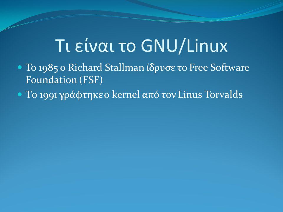 Τι είναι το GNU/Linux To 1985 o Richard Stallman ίδρυσε το Free Software Foundation (FSF) Tο 1991 γράφτηκε ο kernel από τον Linus Torvalds