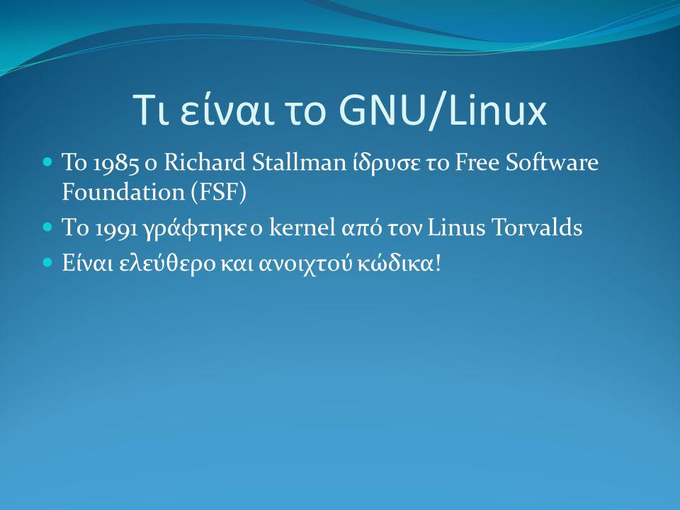 Τι είναι το GNU/Linux To 1985 o Richard Stallman ίδρυσε το Free Software Foundation (FSF) Tο 1991 γράφτηκε ο kernel από τον Linus Torvalds Είναι ελεύθερο και ανοιχτού κώδικα!