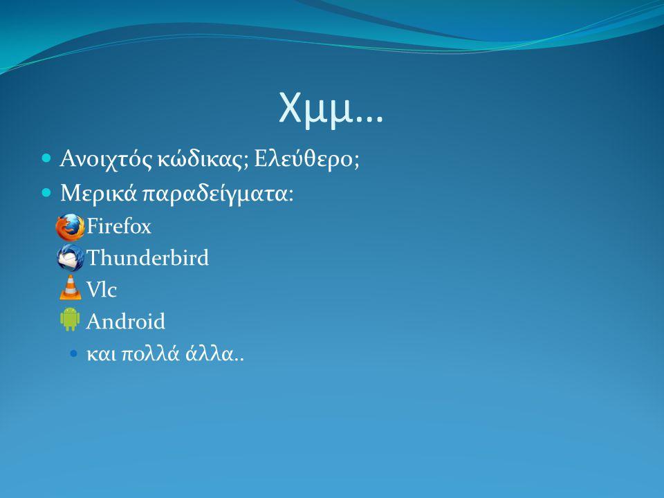 Χμμ… Ανοιχτός κώδικας; Ελεύθερο; Μερικά παραδείγματα: Firefox Thunderbird Vlc Android και πολλά άλλα..
