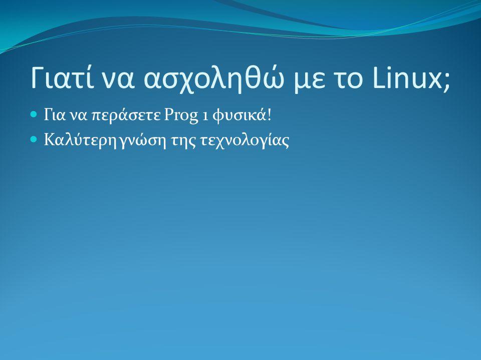 Γιατί να ασχοληθώ με το Linux; Για να περάσετε Prog 1 φυσικά! Καλύτερη γνώση της τεχνολογίας