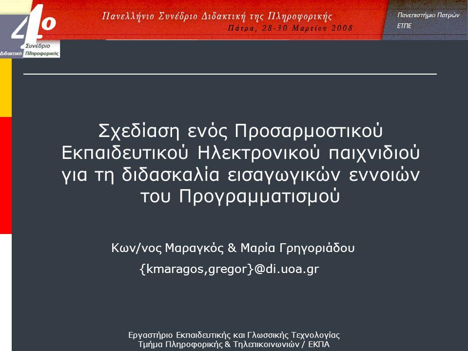 Εργαστήριο Εκπαιδευτικής και Γλωσσικής Τεχνολογίας Τμήμα Πληροφορικής & Τηλεπικοινωνιών / ΕΚΠΑ {kmaragos,gregor}@di.uoa.gr Κων/νος Μαραγκός & Μαρία Γρηγοριάδου Σχεδίαση ενός Προσαρμοστικού Εκπαιδευτικού Ηλεκτρονικού παιχνιδιού για τη διδασκαλία εισαγωγικών εννοιών του Προγραμματισμού