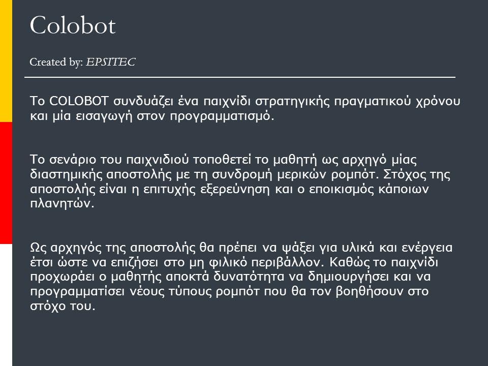 Colobot Created by: EPSITEC Το COLOBOT συνδυάζει ένα παιχνίδι στρατηγικής πραγματικού χρόνου και μία εισαγωγή στον προγραμματισμό.
