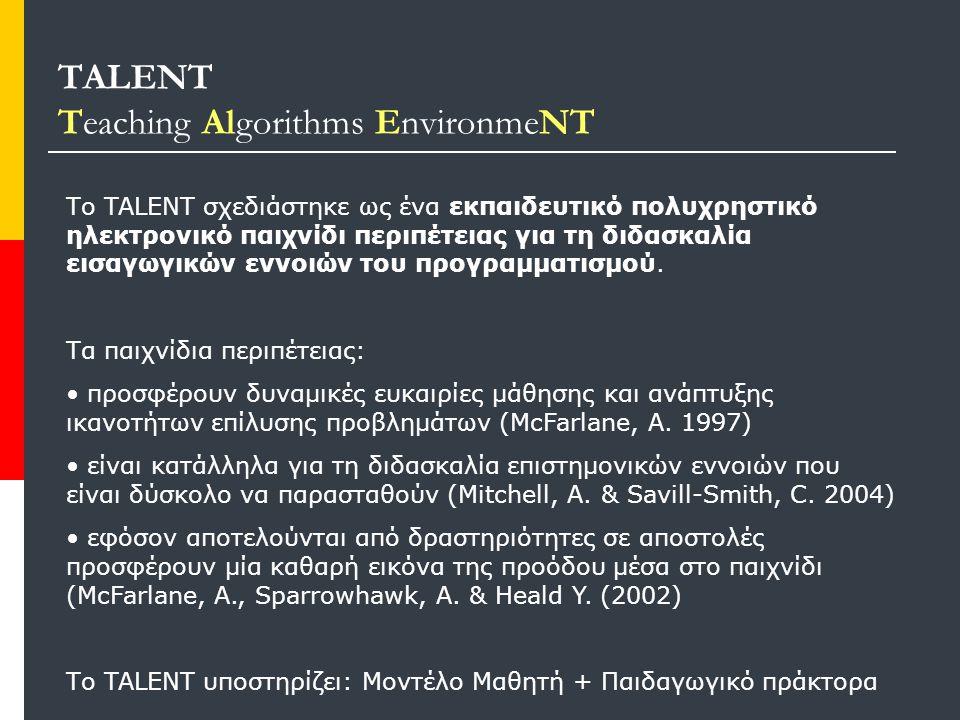 TALENT Teaching Algorithms EnvironmeNT Το TALENT σχεδιάστηκε ως ένα εκπαιδευτικό πολυχρηστικό ηλεκτρονικό παιχνίδι περιπέτειας για τη διδασκαλία εισαγωγικών εννοιών του προγραμματισμού.