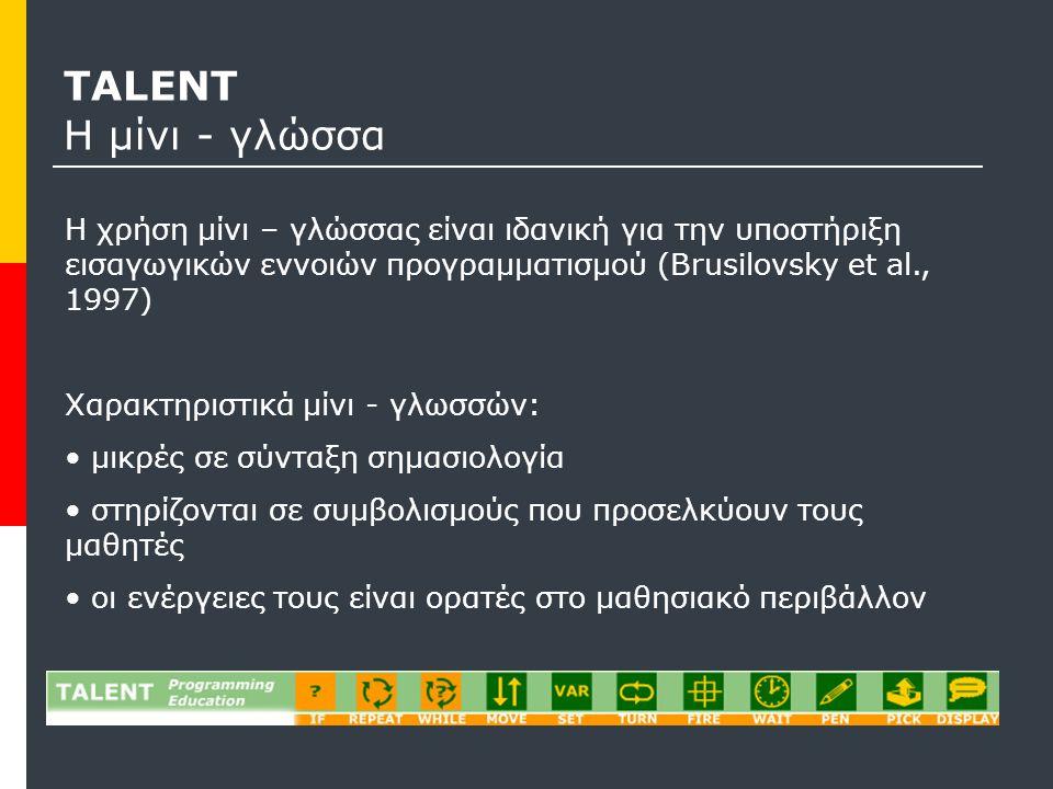 TALENT Η μίνι - γλώσσα Η χρήση μίνι – γλώσσας είναι ιδανική για την υποστήριξη εισαγωγικών εννοιών προγραμματισμού (Brusilovsky et al., 1997) Χαρακτηριστικά μίνι - γλωσσών: μικρές σε σύνταξη σημασιολογία στηρίζονται σε συμβολισμούς που προσελκύουν τους μαθητές οι ενέργειες τους είναι ορατές στο μαθησιακό περιβάλλον