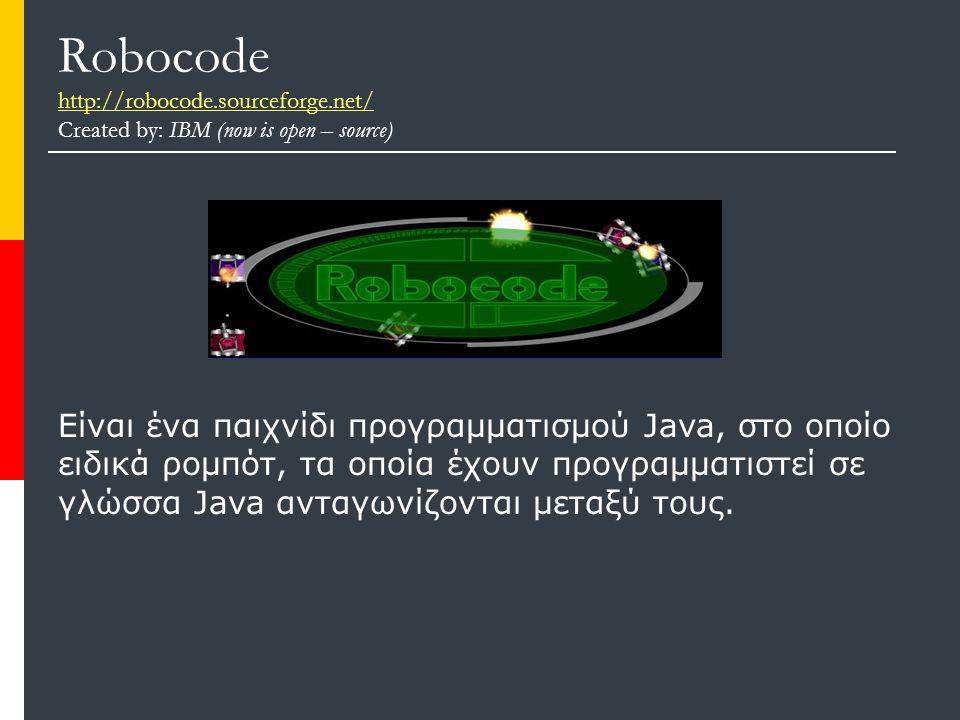 Robocode http://robocode.sourceforge.net/ Created by: IBM (now is open – source) http://robocode.sourceforge.net/ Είναι ένα παιχνίδι προγραμματισμού Java, στο οποίο ειδικά ρομπότ, τα οποία έχουν προγραμματιστεί σε γλώσσα Java ανταγωνίζονται μεταξύ τους.