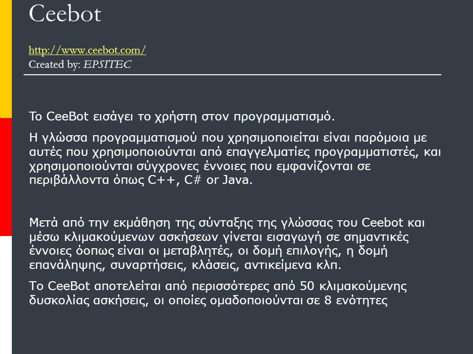 Ceebot http://www.ceebot.com/ Created by: EPSITEC http://www.ceebot.com/ To CeeBot εισάγει το χρήστη στον προγραμματισμό.