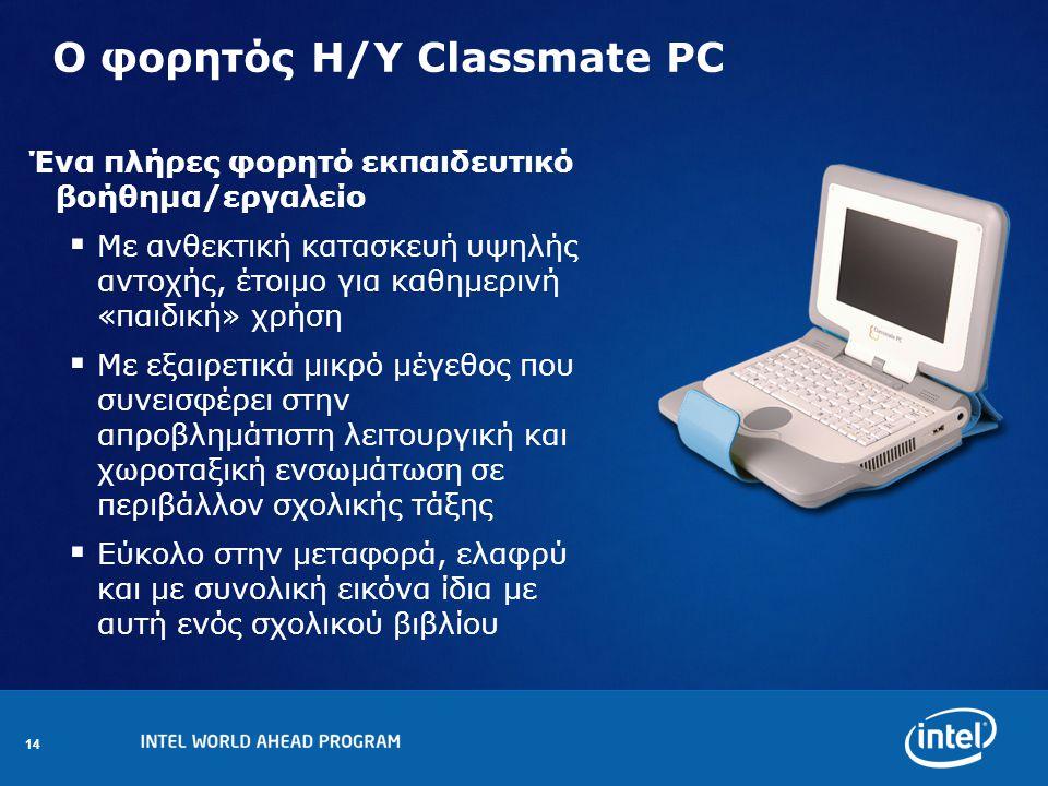 14 Ο φορητός Η/Υ Classmate PC Ένα πλήρες φορητό εκπαιδευτικό βοήθημα/εργαλείο  Με ανθεκτική κατασκευή υψηλής αντοχής, έτοιμο για καθημερινή «παιδική» χρήση  Με εξαιρετικά μικρό μέγεθος που συνεισφέρει στην απροβλημάτιστη λειτουργική και χωροταξική ενσωμάτωση σε περιβάλλον σχολικής τάξης  Εύκολο στην μεταφορά, ελαφρύ και με συνολική εικόνα ίδια με αυτή ενός σχολικού βιβλίου