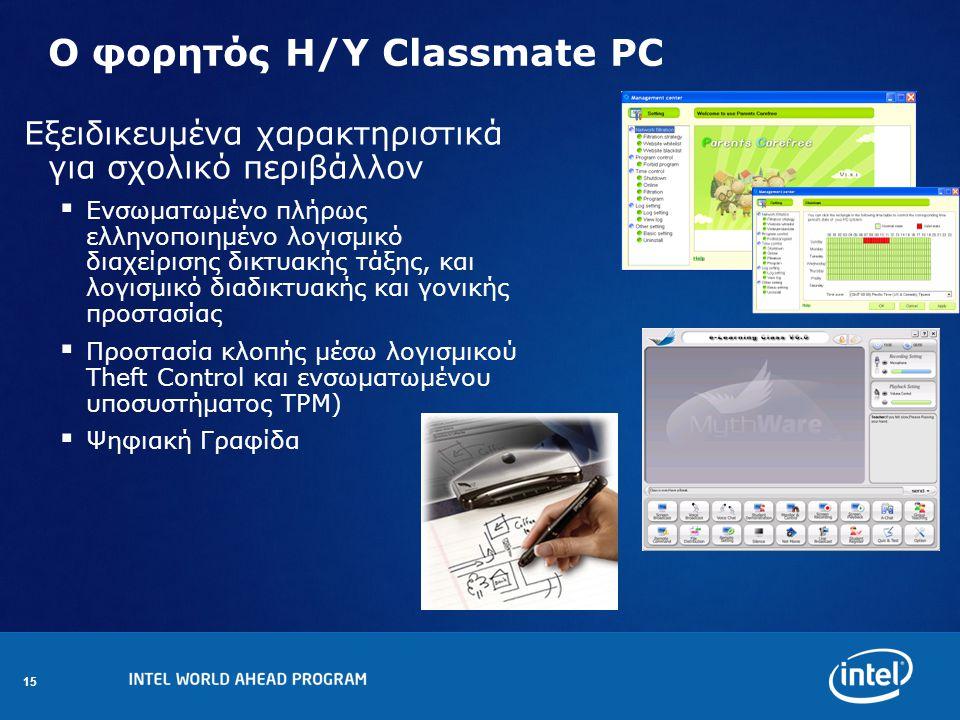 15 Ο φορητός Η/Υ Classmate PC Εξειδικευμένα χαρακτηριστικά για σχολικό περιβάλλον  Eνσωματωμένο πλήρως ελληνοποιημένο λογισμικό διαχείρισης δικτυακής τάξης, και λογισμικό διαδικτυακής και γονικής προστασίας  Προστασία κλοπής μέσω λογισμικού Theft Control και ενσωματωμένου υποσυστήματος TPM)  Ψηφιακή Γραφίδα