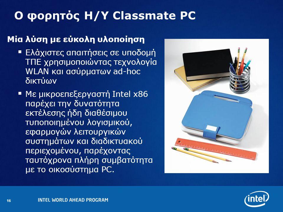 16 Ο φορητός Η/Υ Classmate PC Μία λύση με εύκολη υλοποίηση  Ελάχιστες απαιτήσεις σε υποδομή ΤΠΕ χρησιμοποιώντας τεχνολογία WLAN και ασύρματων ad-hoc δικτύων  Με μικροεπεξεργαστή Intel x86 παρέχει την δυνατότητα εκτέλεσης ήδη διαθέσιμου τυποποιημένου λογισμικού, εφαρμογών λειτουργικών συστημάτων και διαδικτυακού περιεχομένου, παρέχοντας ταυτόχρονα πλήρη συμβατότητα με το οικοσύστημα PC.