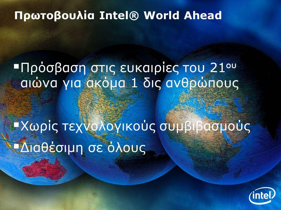 4 Πρωτοβουλία Intel® World Ahead  Πρόσβαση στις ευκαιρίες του 21 ου αιώνα για ακόμα 1 δις ανθρώπους  Χωρίς τεχνολογικούς συμβιβασμούς  Διαθέσιμη σε όλους