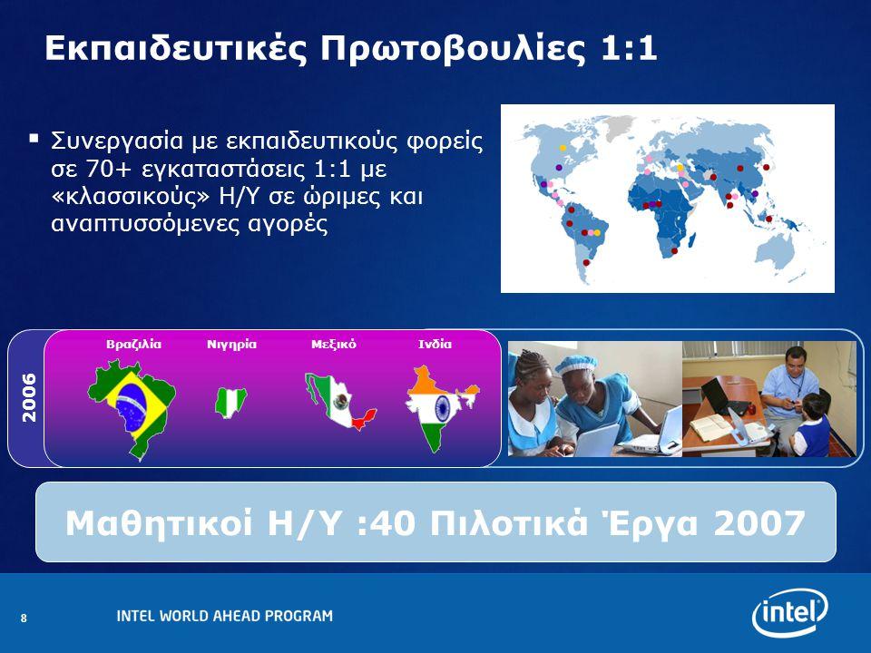 8 Εκπαιδευτικές Πρωτοβουλίες 1:1 Μαθητικοί Η/Υ :40 Πιλοτικά Έργα 2007 2006 ΒραζιλίαΝιγηρίαΜεξικόΙνδία  Συνεργασία με εκπαιδευτικούς φορείς σε 70+ εγκαταστάσεις 1:1 με «κλασσικούς» Η/Υ σε ώριμες και αναπτυσσόμενες αγορές
