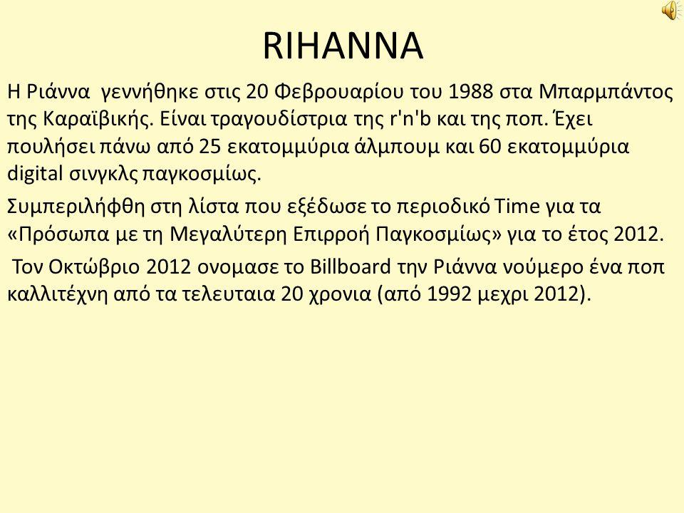 RIHANNA Η Ριάννα γεννήθηκε στις 20 Φεβρουαρίου του 1988 στα Μπαρμπάντος της Καραϊβικής. Είναι τραγουδίστρια της r'n'b και της ποπ. Έχει πουλήσει πάνω