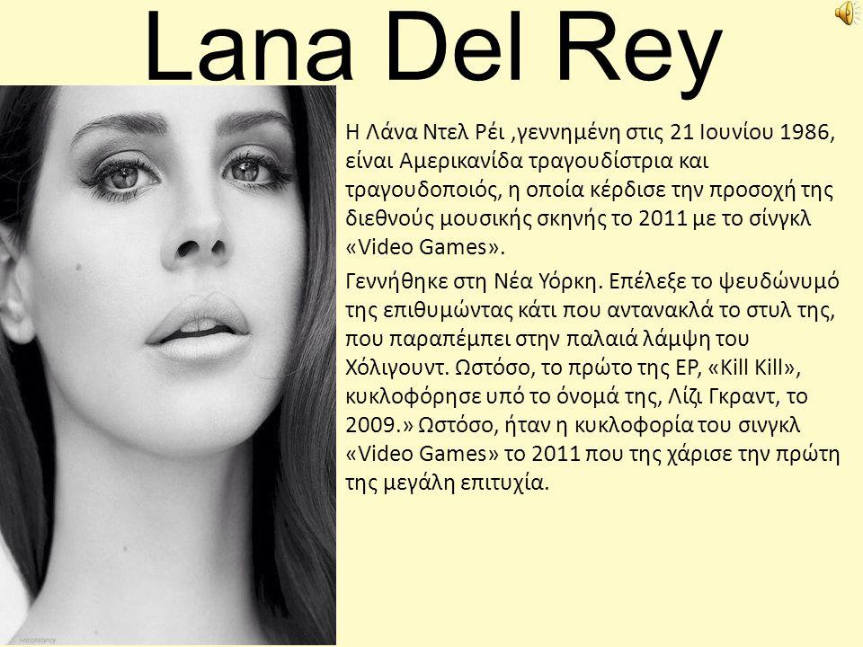 Lana Del Rey Η Λάνα Ντελ Ρέι,γεννημένη στις 21 Ιουνίου 1986, είναι Αμερικανίδα τραγουδίστρια και τραγουδοποιός, η οποία κέρδισε την προσοχή της διεθνο