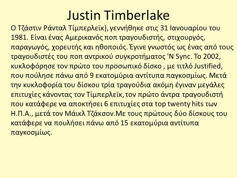 Justin Timberlake O Τζάστιν Ράνταλ Τίμπερλεϊκ), γεννήθηκε στις 31 Ιανουαρίου του 1981. Είναι ένας Αμερικανός ποπ τραγουδιστής, στιχουργός, παραγωγός,
