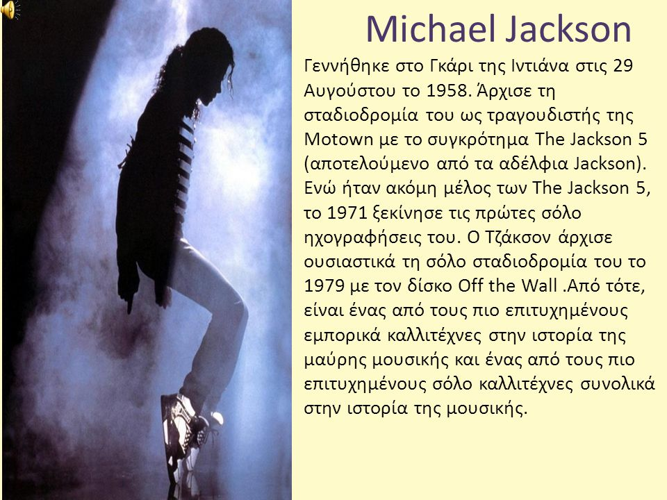 Michael Jackson Γεννήθηκε στο Γκάρι της Ιντιάνα στις 29 Αυγούστου το 1958. Άρχισε τη σταδιοδρομία του ως τραγουδιστής της Motown με το συγκρότημα The