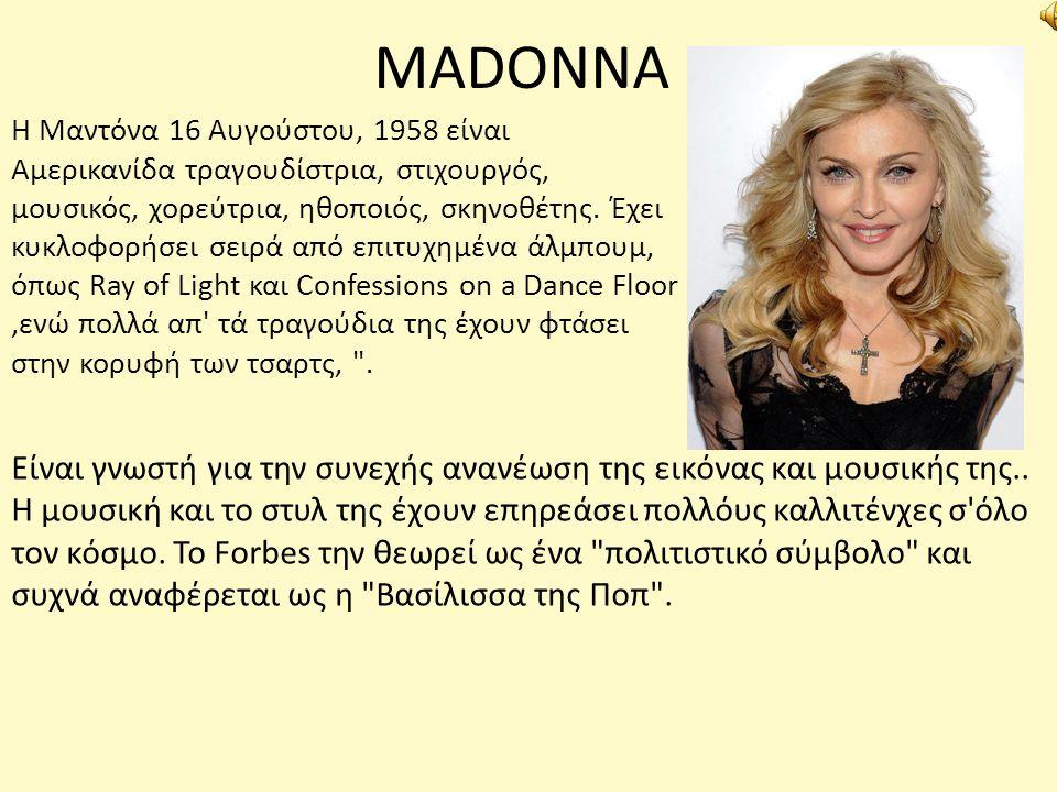 MADONNA Η Μαντόνα 16 Αυγούστου, 1958 είναι Αμερικανίδα τραγουδίστρια, στιχουργός, μουσικός, χορεύτρια, ηθοποιός, σκηνοθέτης. Έχει κυκλοφορήσει σειρά α
