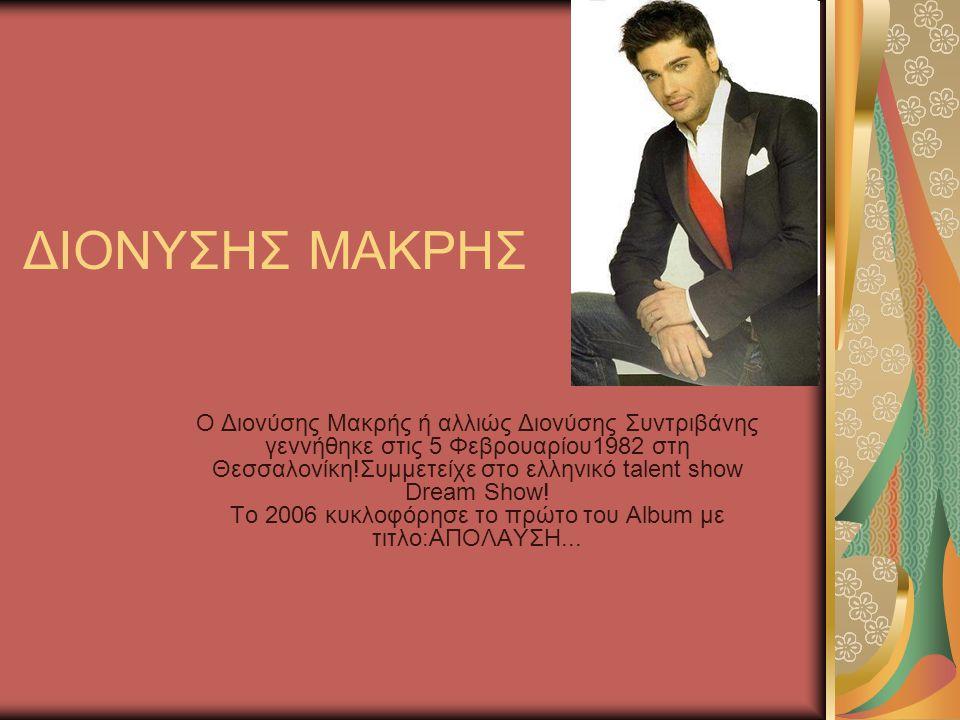 ΔΙΟΝΥΣΗΣ ΜΑΚΡΗΣ Ο Διονύσης Μακρής ή αλλιώς Διονύσης Συντριβάνης γεννήθηκε στις 5 Φεβρουαρίου1982 στη Θεσσαλονίκη!Συμμετείχε στο ελληνικό talent show Dream Show.