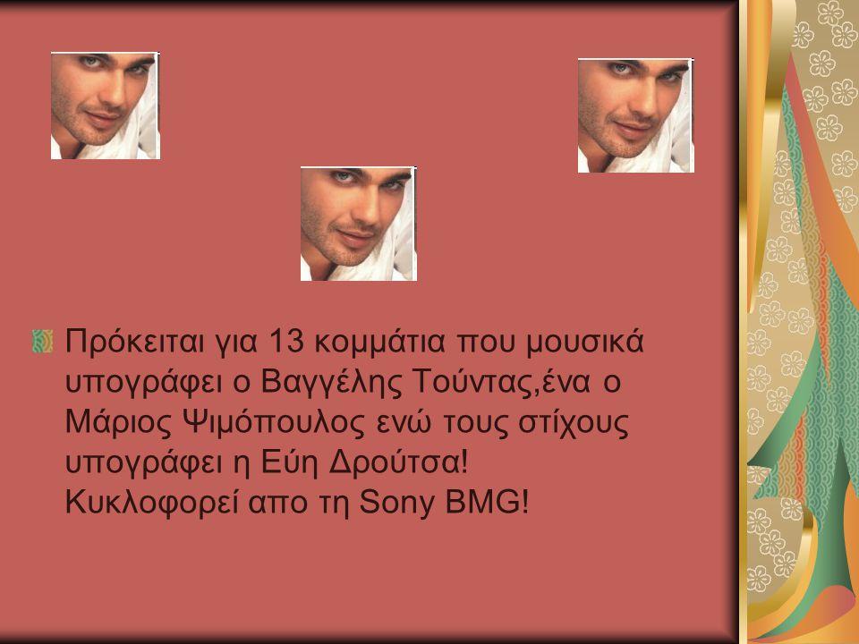 Πρόκειται για 13 κομμάτια που μουσικά υπογράφει ο Βαγγέλης Τούντας,ένα ο Μάριος Ψιμόπουλος ενώ τους στίχους υπογράφει η Εύη Δρούτσα.