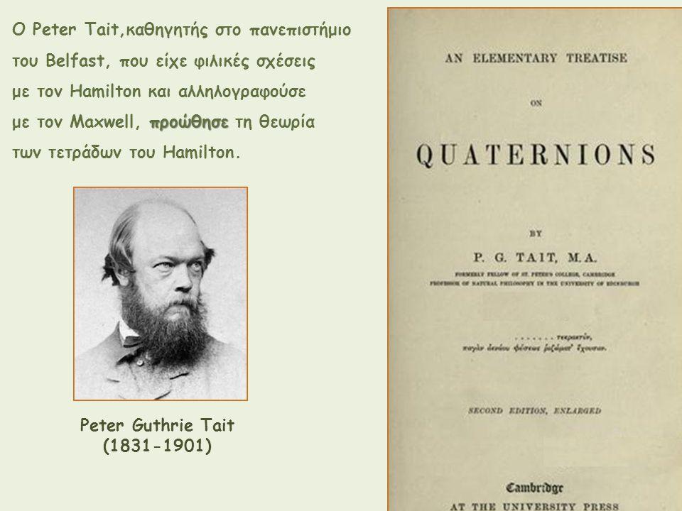 Peter Guthrie Tait (1831-1901) Ο Peter Tait,καθηγητής στο πανεπιστήμιο του Belfast, που είχε φιλικές σχέσεις με τον Hamilton και αλληλογραφούσε προώθη