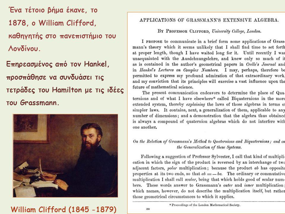 Ένα τέτοιο βήμα έκανε, το 1878, ο William Clifford, καθηγητής στο πανεπιστήμιο του Λονδίνου. William Clifford (1845 -1879) Επηρεασμένος από τον Hankel