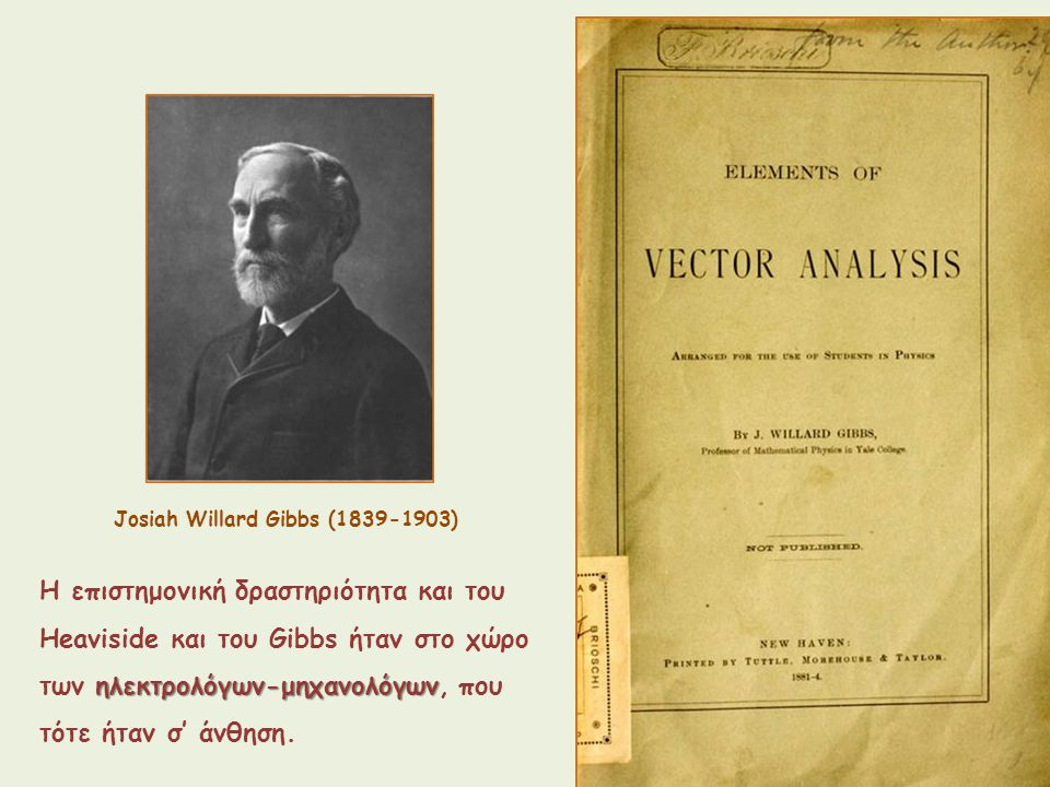 Josiah Willard Gibbs (1839-1903) Η επιστημονική δραστηριότητα και του Heaviside και του Gibbs ήταν στο χώρο ηλεκτρολόγων-μηχανολόγων των ηλεκτρολόγων-