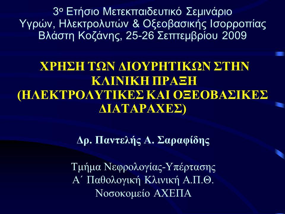 3 ο Ετήσιο Μετεκπαιδευτικό Σεμινάριο Υγρών, Ηλεκτρολυτών & Οξεοβασικής Ισορροπίας Βλάστη Κοζάνης, 25-26 Σεπτεμβρίου 2009 ΧΡΗΣΗ ΤΩΝ ΔΙΟΥΡΗΤΙΚΩΝ ΣΤΗΝ ΚΛΙΝΙΚΗ ΠΡΑΞΗ (ΗΛΕΚΤΡΟΛΥΤΙΚΕΣ ΚΑΙ ΟΞΕΟΒΑΣΙΚΕΣ ΔΙΑΤΑΡΑΧΕΣ) Δρ.