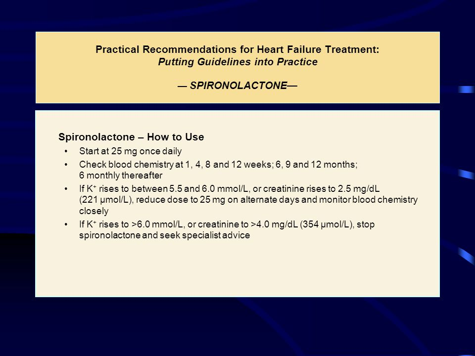 Practical Recommendations for Heart Failure Treatment: Putting Guidelines into Practice — SPIRONOLACTONE— Spironolactone – How to Use Start at 25 mg once daily Check blood chemistry at 1, 4, 8 and 12 weeks; 6, 9 and 12 months; 6 monthly thereafter If K + rises to between 5.5 and 6.0 mmol/L, or creatinine rises to 2.5 mg/dL (221 µmol/L), reduce dose to 25 mg on alternate days and monitor blood chemistry closely If K + rises to >6.0 mmol/L, or creatinine to >4.0 mg/dL (354 µmol/L), stop spironolactone and seek specialist advice