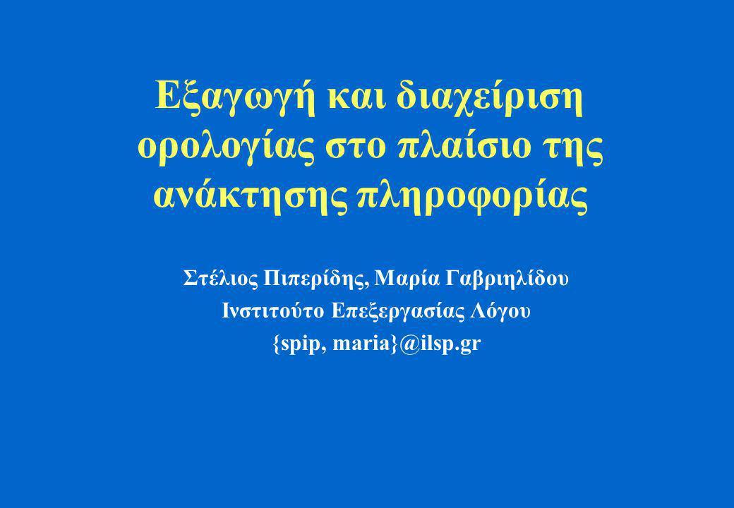 Εξαγωγή και διαχείριση ορολογίας στο πλαίσιο της ανάκτησης πληροφορίας Στέλιος Πιπερίδης, Μαρία Γαβριηλίδου Ινστιτούτο Επεξεργασίας Λόγου {spip, maria