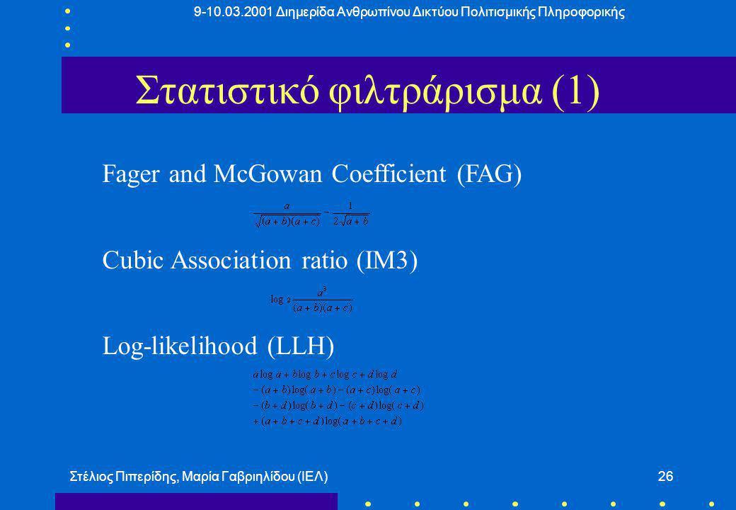 9-10.03.2001 Διημερίδα Ανθρωπίνου Δικτύου Πολιτισμικής Πληροφορικής Στέλιος Πιπερίδης, Μαρία Γαβριηλίδου (ΙΕΛ)26 Στατιστικό φιλτράρισμα (1) Fager and McGowan Coefficient (FAG) Cubic Association ratio (IM3) Log-likelihood (LLH)
