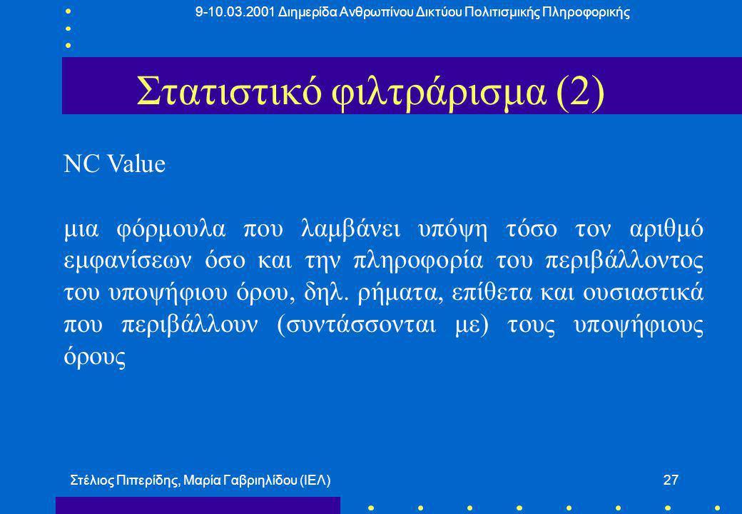 9-10.03.2001 Διημερίδα Ανθρωπίνου Δικτύου Πολιτισμικής Πληροφορικής Στέλιος Πιπερίδης, Μαρία Γαβριηλίδου (ΙΕΛ)27 Στατιστικό φιλτράρισμα (2) NC Value μια φόρμουλα που λαμβάνει υπόψη τόσο τον αριθμό εμφανίσεων όσο και την πληροφορία του περιβάλλοντος του υποψήφιου όρου, δηλ.