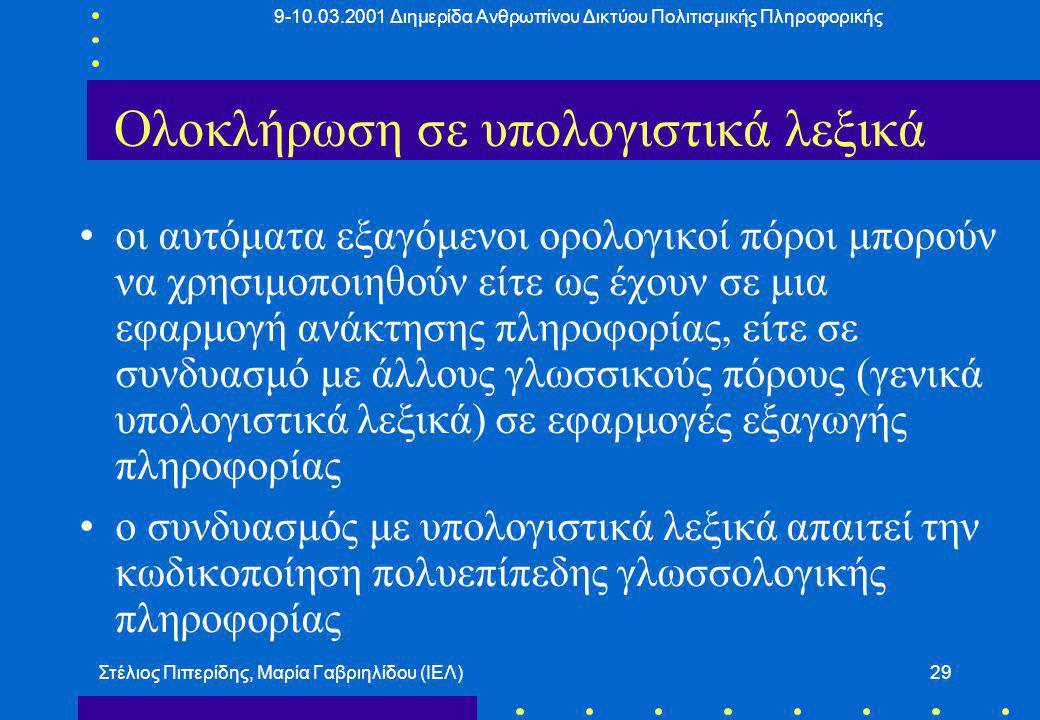 9-10.03.2001 Διημερίδα Ανθρωπίνου Δικτύου Πολιτισμικής Πληροφορικής Στέλιος Πιπερίδης, Μαρία Γαβριηλίδου (ΙΕΛ)29 Ολοκλήρωση σε υπολογιστικά λεξικά οι αυτόματα εξαγόμενοι ορολογικοί πόροι μπορούν να χρησιμοποιηθούν είτε ως έχουν σε μια εφαρμογή ανάκτησης πληροφορίας, είτε σε συνδυασμό με άλλους γλωσσικούς πόρους (γενικά υπολογιστικά λεξικά) σε εφαρμογές εξαγωγής πληροφορίας ο συνδυασμός με υπολογιστικά λεξικά απαιτεί την κωδικοποίηση πολυεπίπεδης γλωσσολογικής πληροφορίας