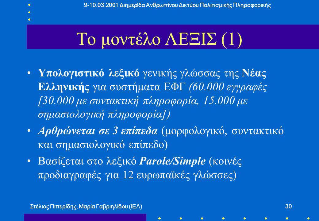 9-10.03.2001 Διημερίδα Ανθρωπίνου Δικτύου Πολιτισμικής Πληροφορικής Στέλιος Πιπερίδης, Μαρία Γαβριηλίδου (ΙΕΛ)30 Το μοντέλο ΛΕΞΙΣ (1) Υπολογιστικό λεξικό γενικής γλώσσας της Νέας Ελληνικής για συστήματα ΕΦΓ (60.000 εγγραφές [30.000 με συντακτική πληροφορία, 15.000 με σημασιολογική πληροφορία]) Αρθρώνεται σε 3 επίπεδα (μορφολογικό, συντακτικό και σημασιολογικό επίπεδο) Βασίζεται στο λεξικό Parole/Simple (κοινές προδιαγραφές για 12 ευρωπαϊκές γλώσσες)