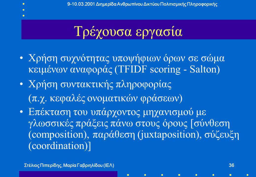 9-10.03.2001 Διημερίδα Ανθρωπίνου Δικτύου Πολιτισμικής Πληροφορικής Στέλιος Πιπερίδης, Μαρία Γαβριηλίδου (ΙΕΛ)36 Τρέχουσα εργασία Χρήση συχνότητας υποψήφιων όρων σε σώμα κειμένων αναφοράς (TFIDF scoring - Salton) Χρήση συντακτικής πληροφορίας (π.χ.